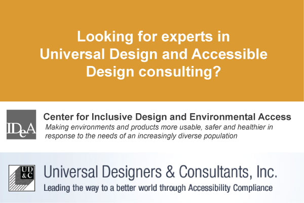 Looking for experts in Universal Design and Accessible Design consulting? Contact IDeA Center. Contact Universal Designers & Consultants Inc